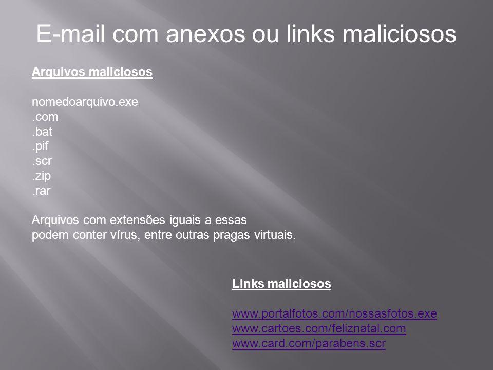 E-mail com anexos ou links maliciosos Arquivos maliciosos nomedoarquivo.exe.com.bat.pif.scr.zip.rar Arquivos com extensões iguais a essas podem conter vírus, entre outras pragas virtuais.