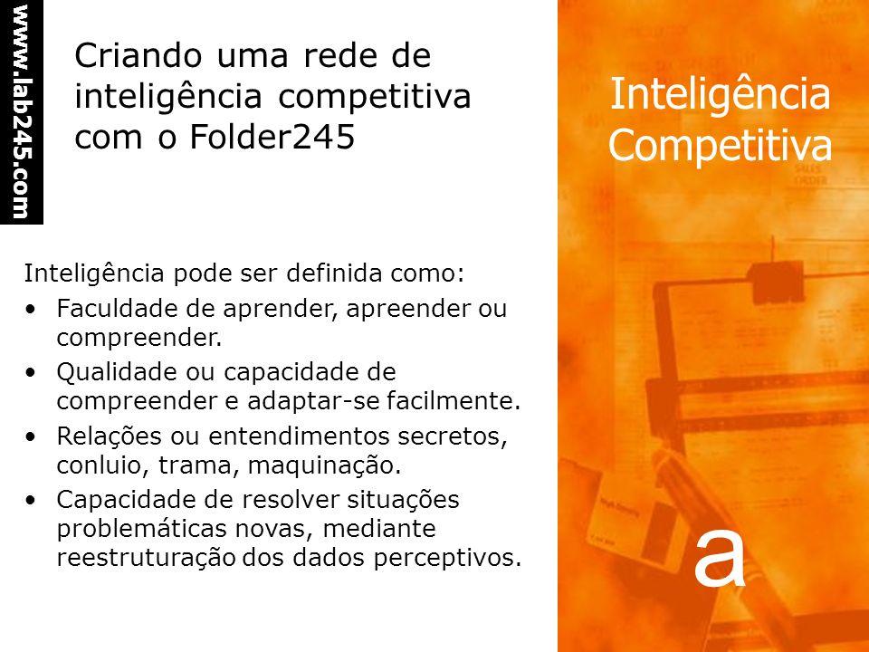 a www.lab245.com Inteligência Competitiva Criando uma rede de inteligência competitiva com o Folder245 Inteligência pode ser definida como: Faculdade de aprender, apreender ou compreender.