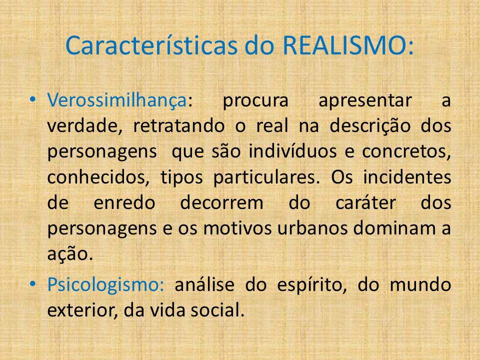 Características do REALISMO: Verossimilhança: procura apresentar a verdade, retratando o real na descrição dos personagens que são indivíduos e concretos, conhecidos, tipos particulares.