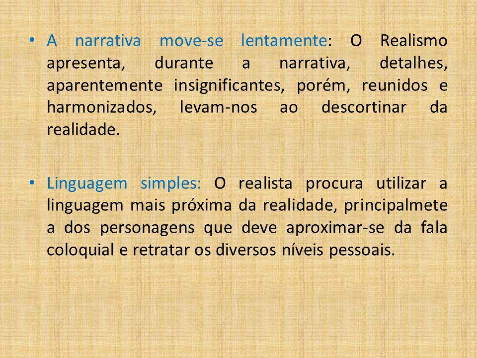 A narrativa move-se lentamente: O Realismo apresenta, durante a narrativa, detalhes, aparentemente insignificantes, porém, reunidos e harmonizados, levam-nos ao descortinar da realidade.