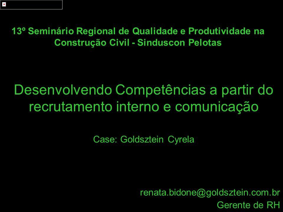 Desenvolvendo Competências a partir do recrutamento interno e comunicação Case: Goldsztein Cyrela renata.bidone@goldsztein.com.br Gerente de RH 13º Se