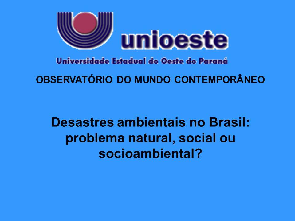 OBSERVATÓRIO DO MUNDO CONTEMPORÂNEO Desastres ambientais no Brasil: problema natural, social ou socioambiental?