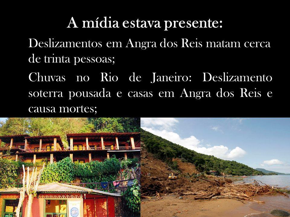 A mídia estava presente: Deslizamentos em Angra dos Reis matam cerca de trinta pessoas; Chuvas no Rio de Janeiro: Deslizamento soterra pousada e casas