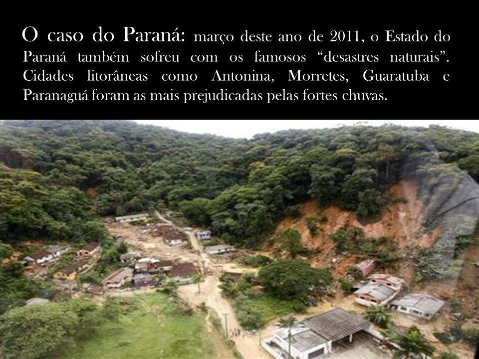 O caso do Paraná: março deste ano de 2011, o Estado do Paraná também sofreu com os famosos desastres naturais. Cidades litorâneas como Antonina, Morre