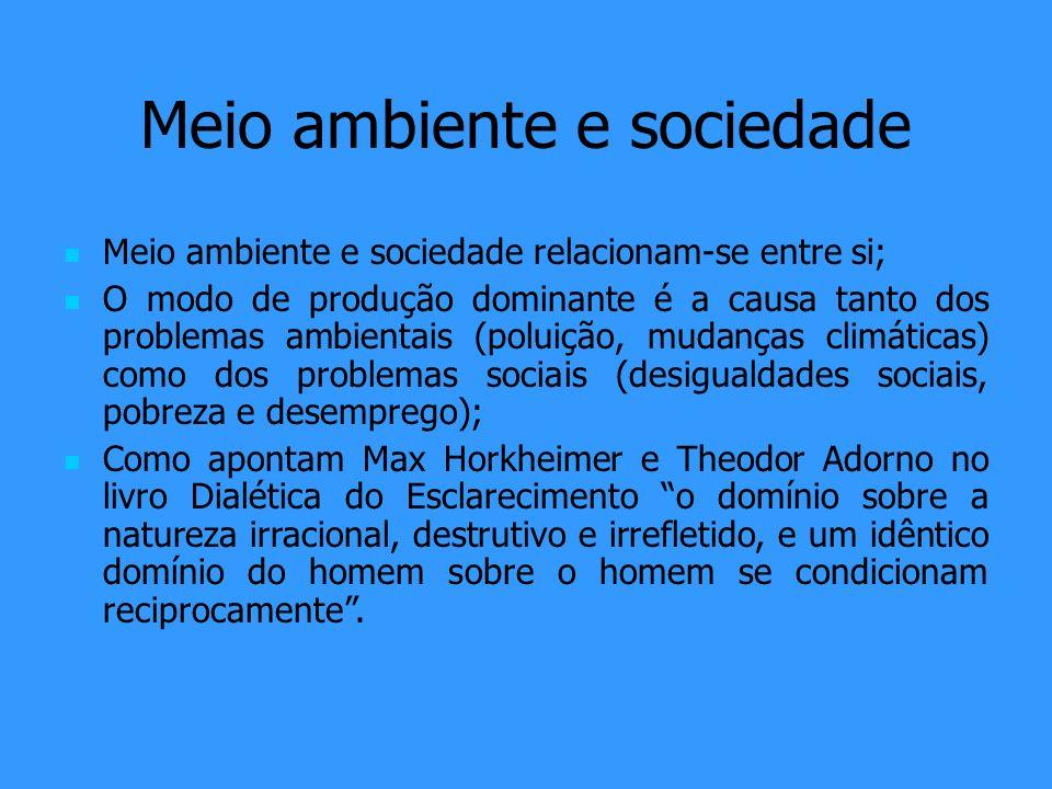 Meio ambiente e sociedade Meio ambiente e sociedade relacionam-se entre si; O modo de produção dominante é a causa tanto dos problemas ambientais (pol