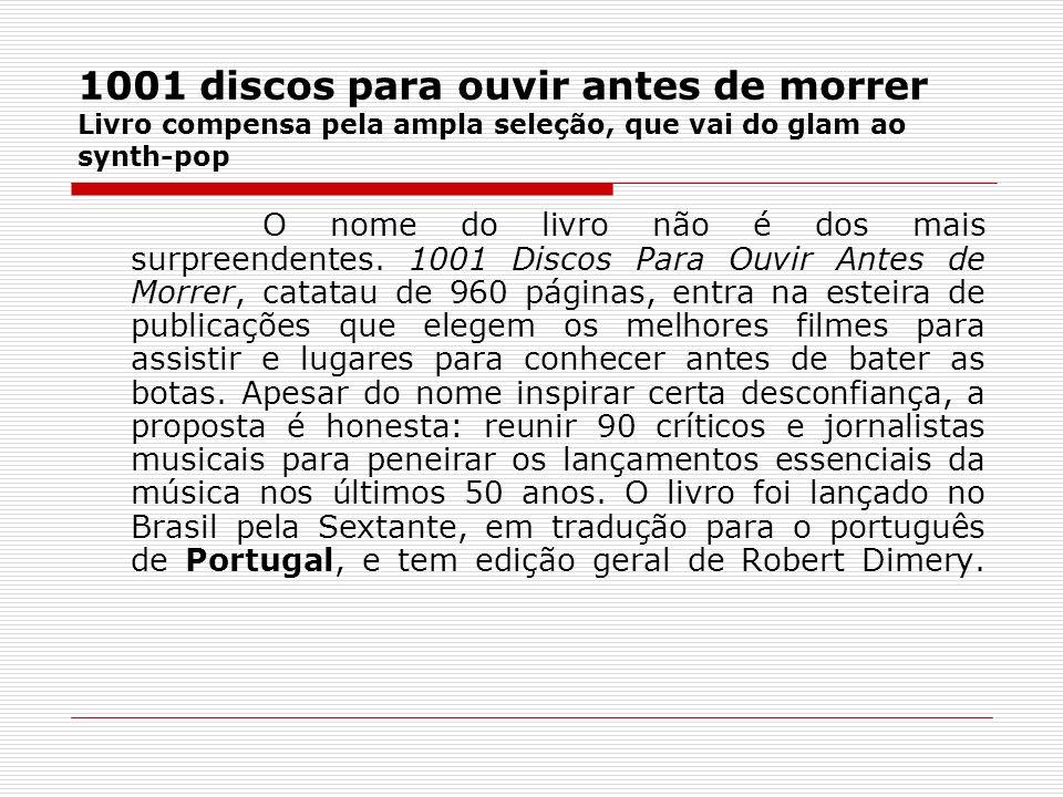 1001 discos para ouvir antes de morrer Livro compensa pela ampla seleção, que vai do glam ao synth-pop O nome do livro não é dos mais surpreendentes.