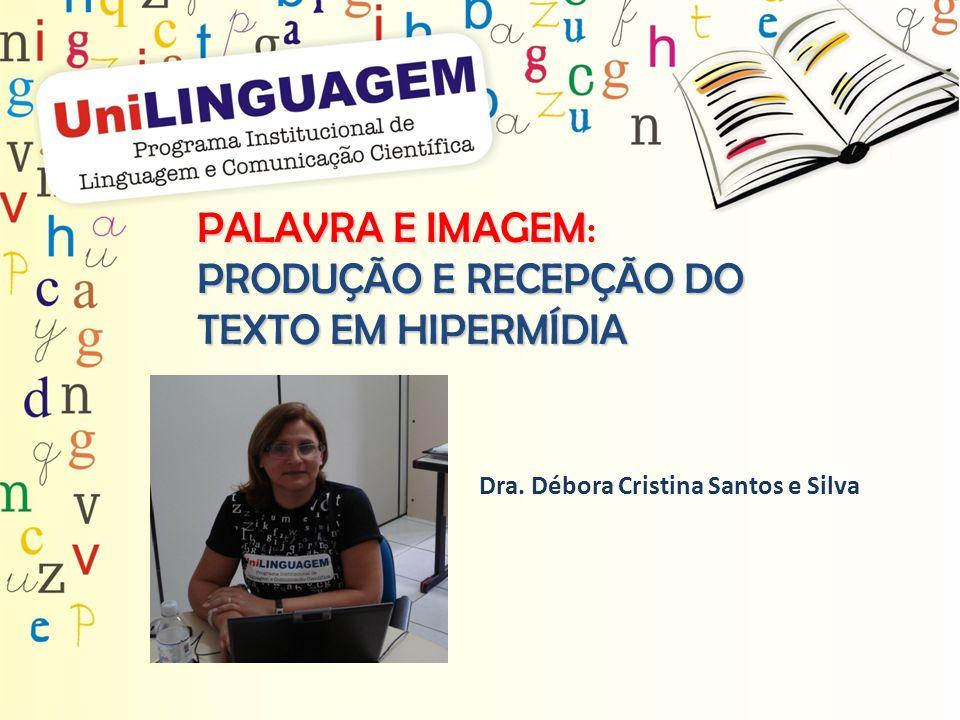 PALAVRA E IMAGEM PALAVRA E IMAGEM: PRODUÇÃO E RECEPÇÃO DO TEXTO EM HIPERMÍDIA Dra. Débora Cristina Santos e Silva