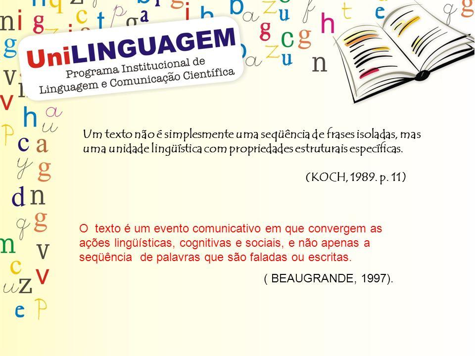 Um texto não é simplesmente uma seqüência de frases isoladas, mas uma unidade lingüística com propriedades estruturais específicas. (KOCH, 1989. p. 11