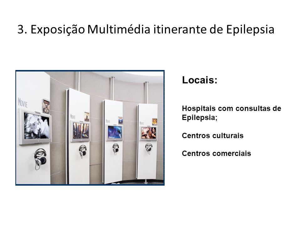 3. Exposição Multimédia itinerante de Epilepsia Locais: Hospitais com consultas de Epilepsia; Centros culturais Centros comerciais
