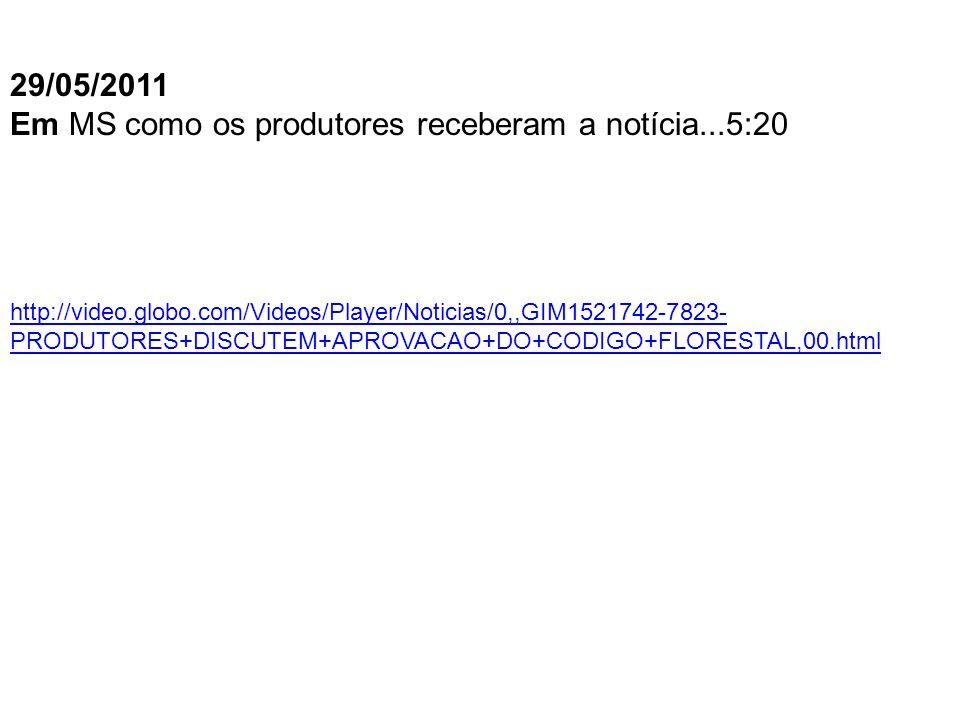 http://video.globo.com/Videos/Player/Noticias/0,,GIM1521742-7823- PRODUTORES+DISCUTEM+APROVACAO+DO+CODIGO+FLORESTAL,00.html 29/05/2011 Em MS como os produtores receberam a notícia...5:20