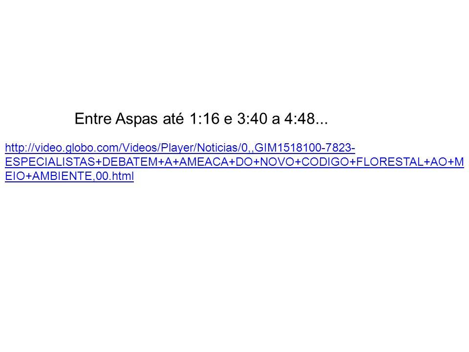 Entre Aspas até 1:16 e 3:40 a 4:48... http://video.globo.com/Videos/Player/Noticias/0,,GIM1518100-7823- ESPECIALISTAS+DEBATEM+A+AMEACA+DO+NOVO+CODIGO+
