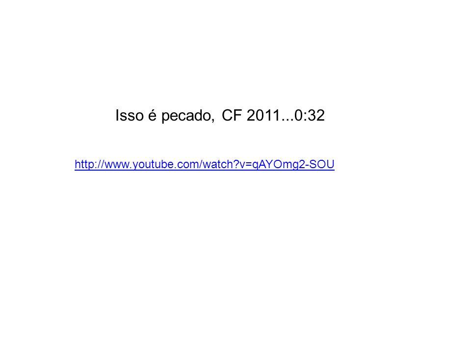Isso é pecado, CF 2011...0:32 http://www.youtube.com/watch?v=qAYOmg2-SOU