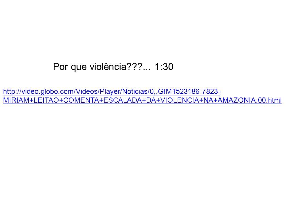 Por que violência???... 1:30 http://video.globo.com/Videos/Player/Noticias/0,,GIM1523186-7823- MIRIAM+LEITAO+COMENTA+ESCALADA+DA+VIOLENCIA+NA+AMAZONIA