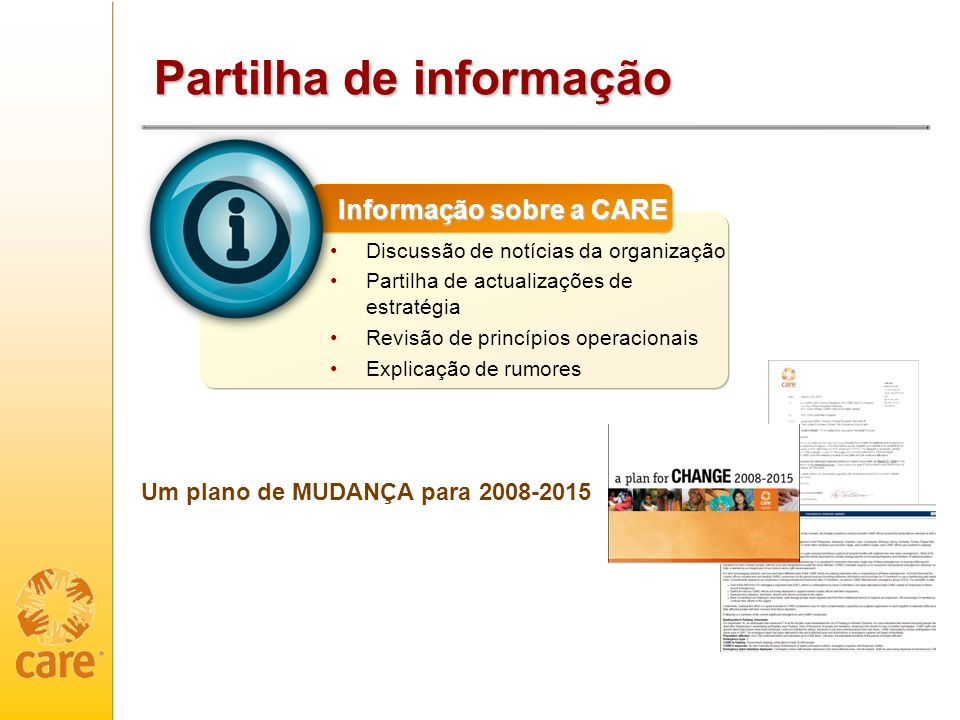 Partilha de informação Discussão de notícias da organização Partilha de actualizações de estratégia Revisão de princípios operacionais Explicação de rumores Informação sobre a CARE Um plano de MUDANÇA para 2008-2015