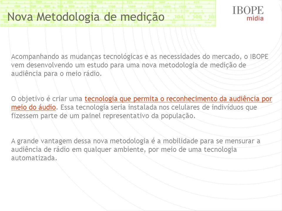 Nova Metodologia de medição Acompanhando as mudanças tecnológicas e as necessidades do mercado, o IBOPE vem desenvolvendo um estudo para uma nova meto