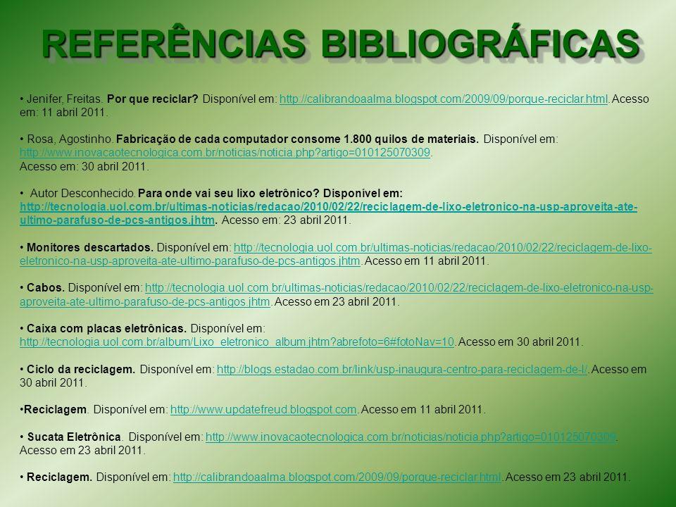 REFERÊNCIAS BIBLIOGRÁFICAS Jenifer, Freitas. Por que reciclar? Disponível em: http://calibrandoaalma.blogspot.com/2009/09/porque-reciclar.html. Acesso