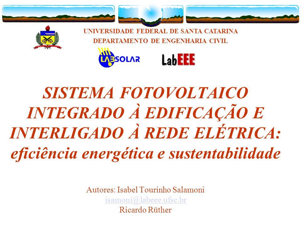SISTEMA FOTOVOLTAICO INTEGRADO À EDIFICAÇÃO E INTERLIGADO À REDE ELÉTRICA: eficiência energética e sustentabilidade Autores: Isabel Tourinho Salamoni isamoni@labeee.ufsc.br Ricardo Rüther isamoni@labeee.ufsc.br UNIVERSIDADE FEDERAL DE SANTA CATARINA DEPARTAMENTO DE ENGENHARIA CIVIL