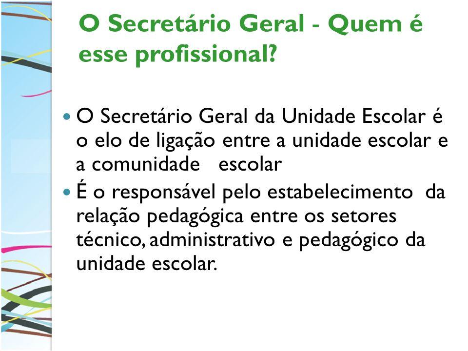 O Secretário Geral - Quem é esse profissional? O Secretário Geral da Unidade Escolar é o elo de ligação entre a unidade escolar e a comunidade escolar