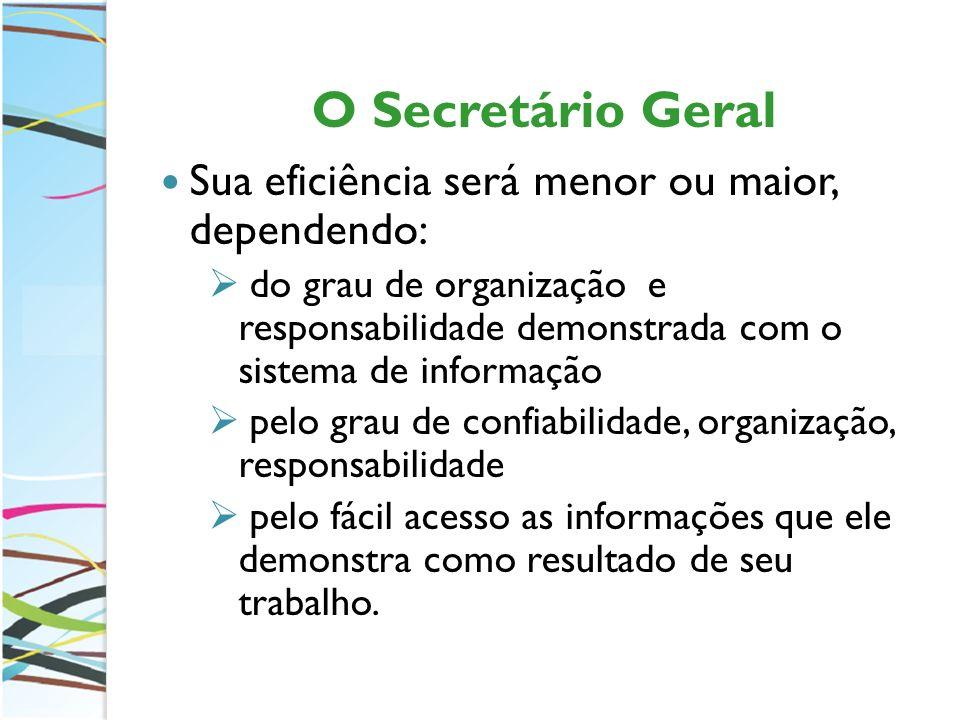 O Secretário Geral Sua eficiência será menor ou maior, dependendo: do grau de organização e responsabilidade demonstrada com o sistema de informação p