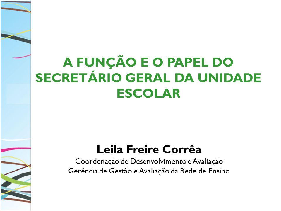 Leila Freire Corrêa Coordenação de Desenvolvimento e Avaliação Gerência de Gestão e Avaliação da Rede de Ensino A FUNÇÃO E O PAPEL DO SECRETÁRIO GERAL