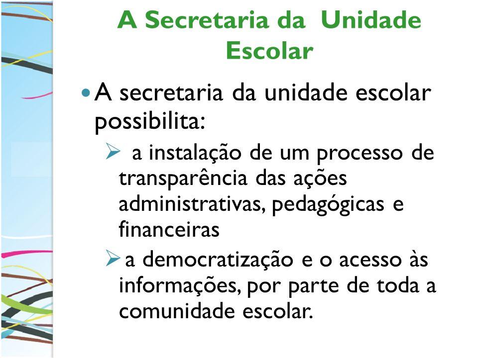 A Secretaria da Unidade Escolar A secretaria da unidade escolar possibilita: a instalação de um processo de transparência das ações administrativas, p