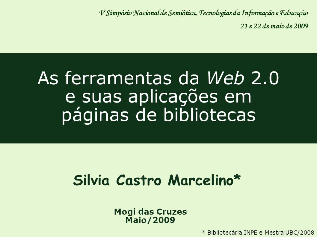 As ferramentas da Web 2.0 e suas aplicações em páginas de bibliotecas Silvia Castro Marcelino* Mogi das Cruzes Maio/2009 V Simpósio Nacional de Semiót