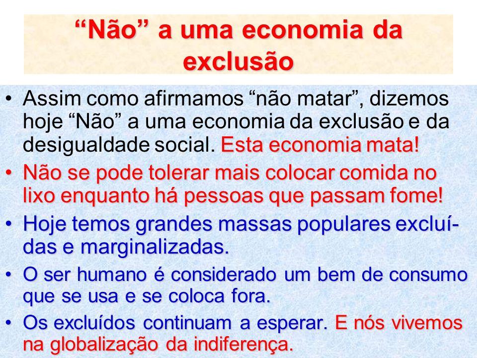 Não a uma economia da exclusão Esta economia mata!Assim como afirmamos não matar, dizemos hoje Não a uma economia da exclusão e da desigualdade social
