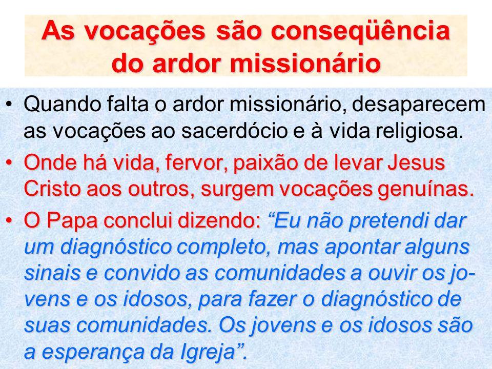 As vocações são conseqüência do ardor missionário Quando falta o ardor missionário, desaparecem as vocações ao sacerdócio e à vida religiosa. Onde há