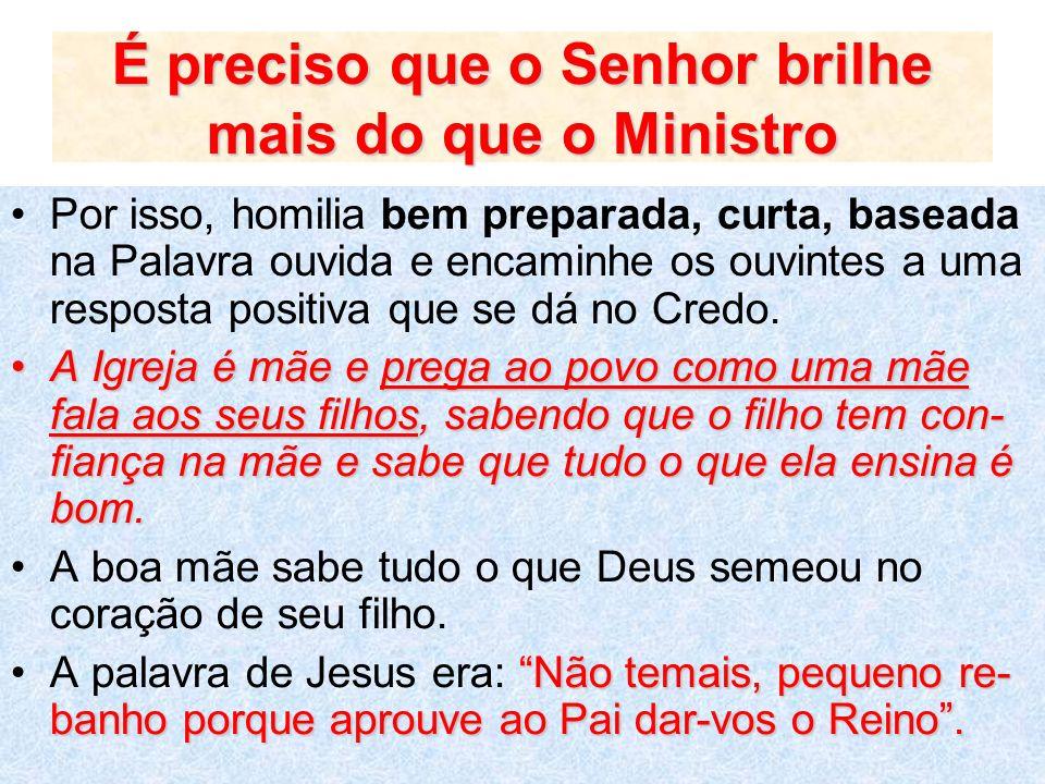 É preciso que o Senhor brilhe mais do que o Ministro Por isso, homilia bem preparada, curta, baseada na Palavra ouvida e encaminhe os ouvintes a uma r