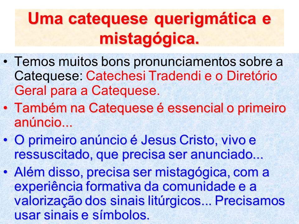 Uma catequese querigmática e mistagógica. Temos muitos bons pronunciamentos sobre a Catequese: Catechesi Tradendi e o Diretório Geral para a Catequese