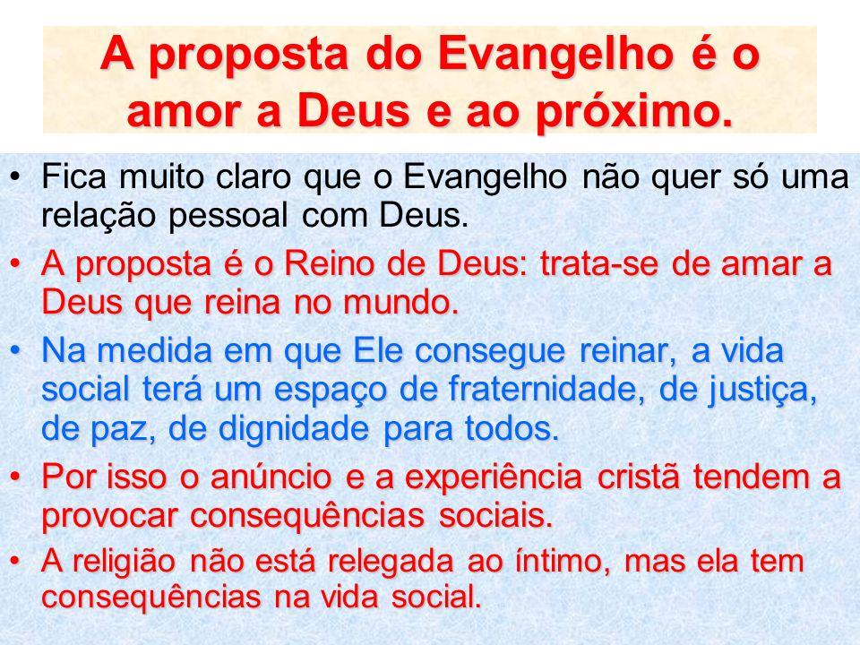 A proposta do Evangelho é o amor a Deus e ao próximo. Fica muito claro que o Evangelho não quer só uma relação pessoal com Deus. A proposta é o Reino