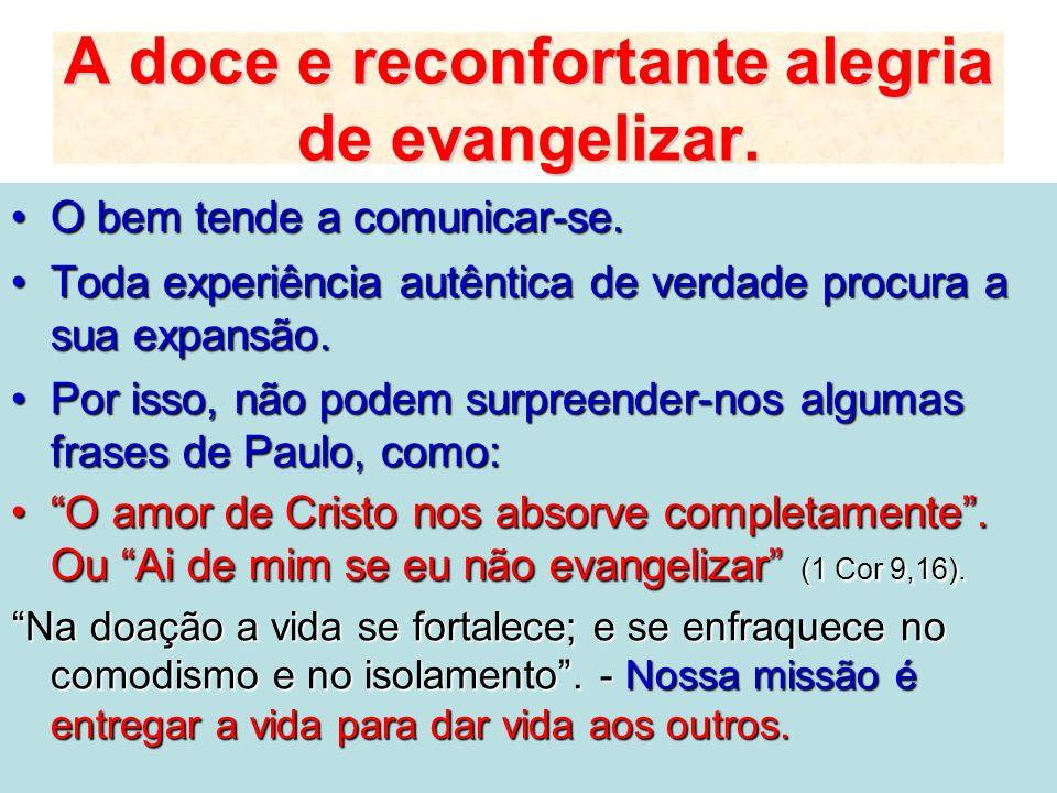 A doce e reconfortante alegria de evangelizar. O bem tende a comunicar-se.O bem tende a comunicar-se. Toda experiência autêntica de verdade procura a