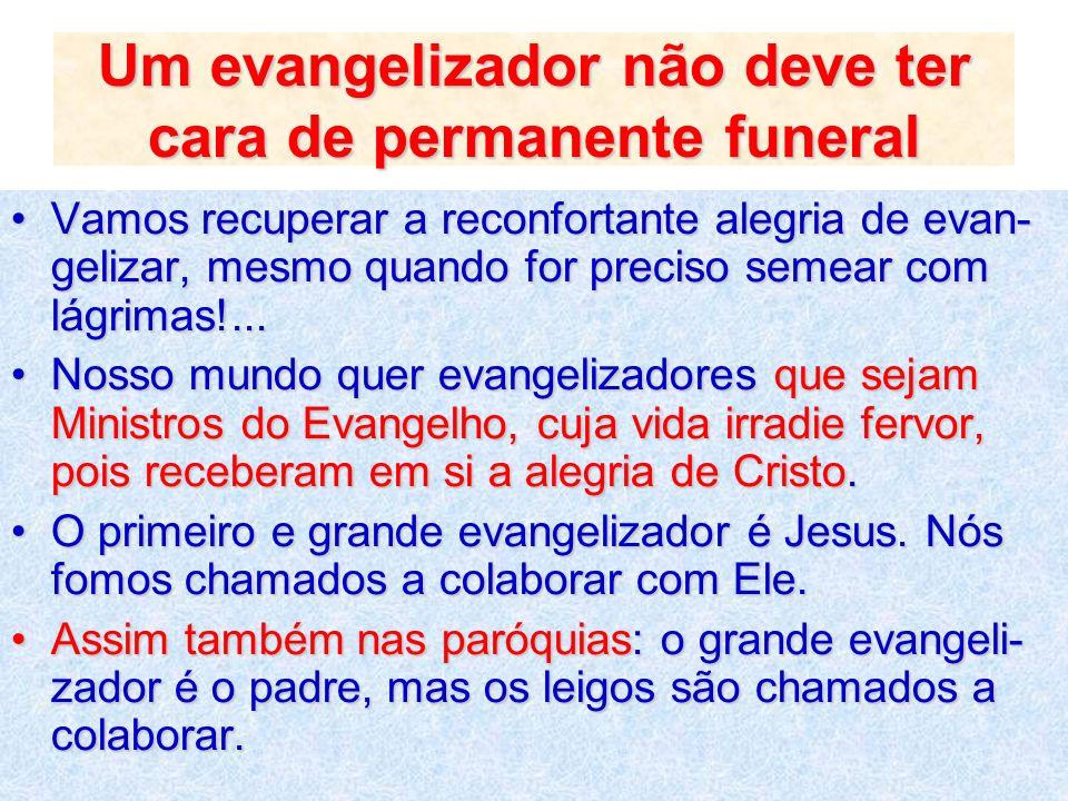 Um evangelizador não deve ter cara de permanente funeral Vamos recuperar a reconfortante alegria de evan- gelizar, mesmo quando for preciso semear com