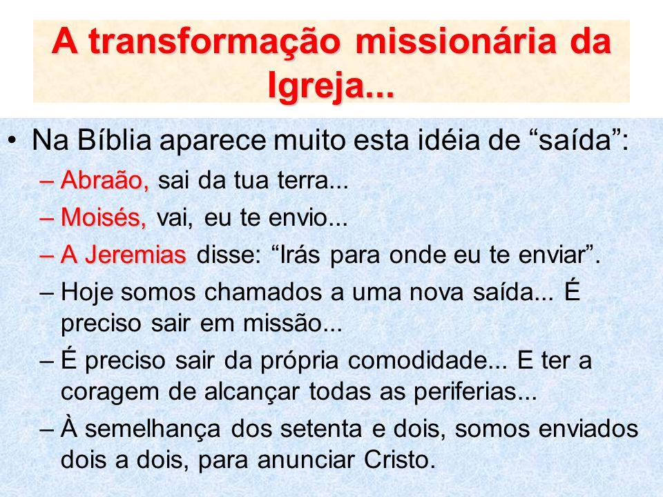 A transformação missionária da Igreja... Na Bíblia aparece muito esta idéia de saída: –Abraão, –Abraão, sai da tua terra... –Moisés, –Moisés, vai, eu