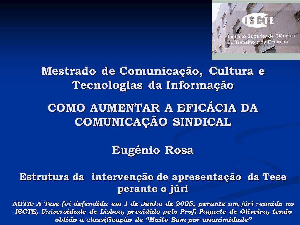 Mestrado de Comunicação, Cultura e Tecnologias da Informação COMO AUMENTAR A EFICÁCIA DA COMUNICAÇÃO SINDICAL Eugénio Rosa Estrutura da intervenção de apresentação da Tese perante o júri NOTA: A Tese foi defendida em 1 de Junho de 2005, perante um júri reunido no ISCTE, Universidade de Lisboa, presidido pelo Prof.