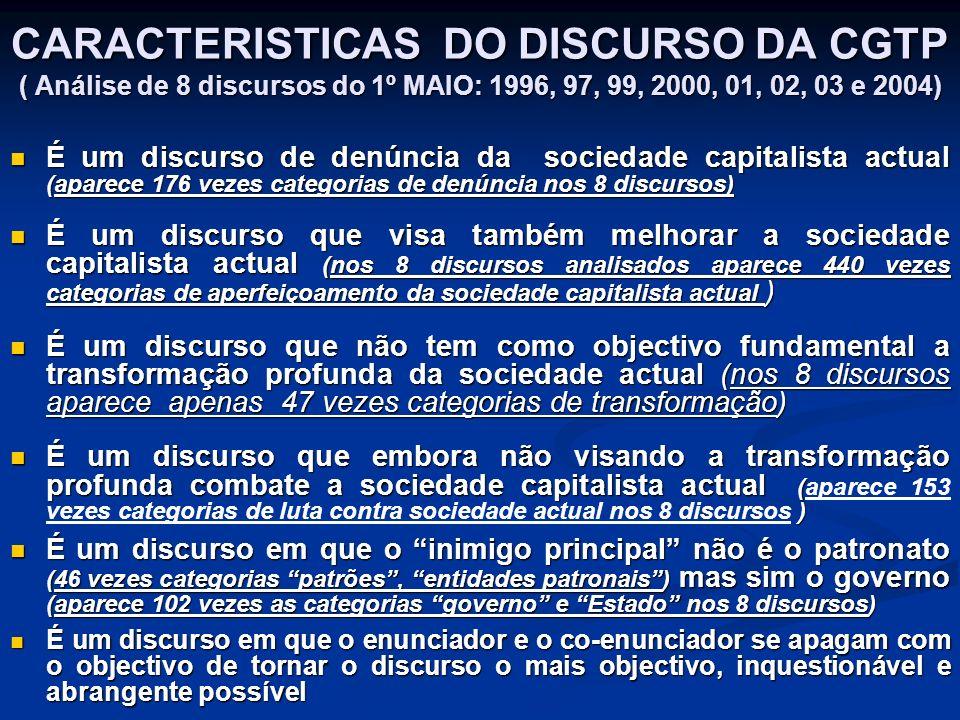 CARACTERISTICAS DO DISCURSO DA CGTP ( Análise de 8 discursos do 1º MAIO: 1996, 97, 99, 2000, 01, 02, 03 e 2004) É um discurso de denúncia da sociedade