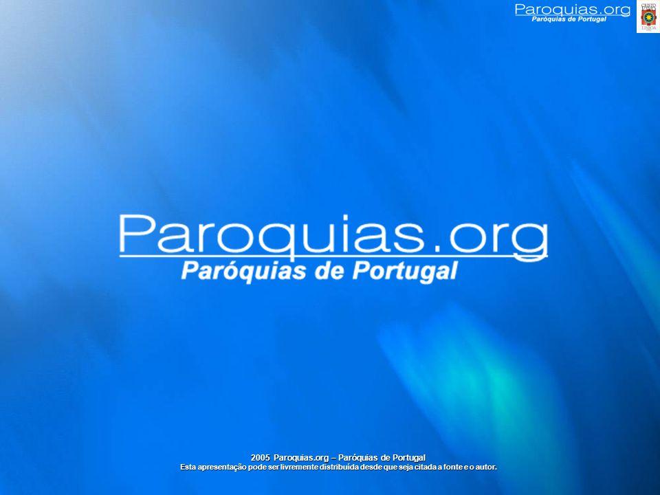 2005 Paroquias.org – Paróquias de Portugal Esta apresentação pode ser livremente distribuída desde que seja citada a fonte e o autor.