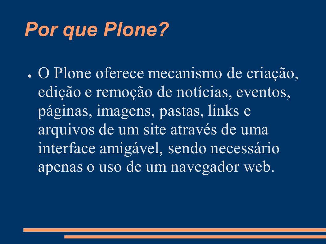 Por que Plone? O Plone oferece mecanismo de criação, edição e remoção de notícias, eventos, páginas, imagens, pastas, links e arquivos de um site atra
