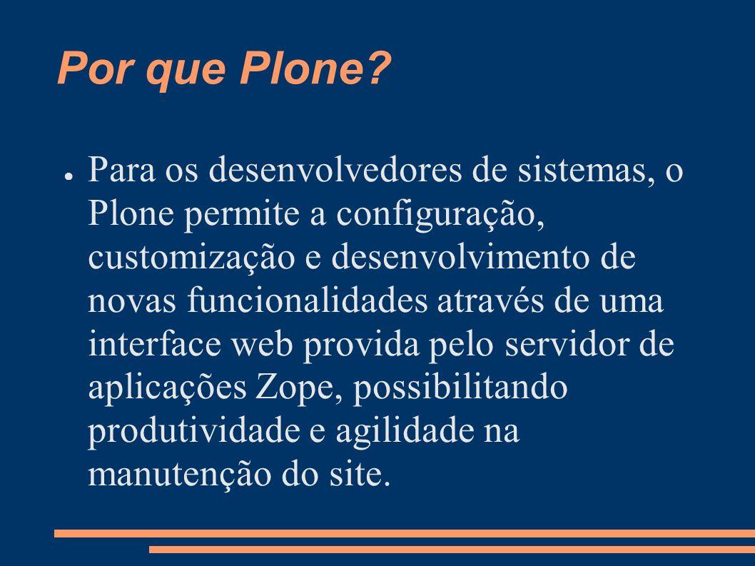 Por que Plone? Para os desenvolvedores de sistemas, o Plone permite a configuração, customização e desenvolvimento de novas funcionalidades através de