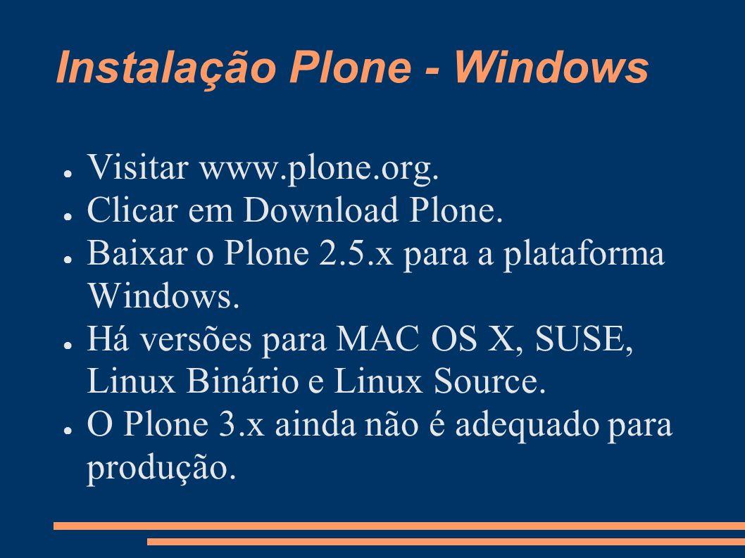 Instalação Plone - Windows Visitar www.plone.org. Clicar em Download Plone. Baixar o Plone 2.5.x para a plataforma Windows. Há versões para MAC OS X,
