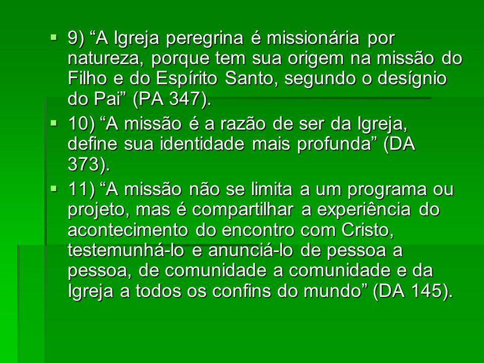9) A Igreja peregrina é missionária por natureza, porque tem sua origem na missão do Filho e do Espírito Santo, segundo o desígnio do Pai (PA 347). 9)