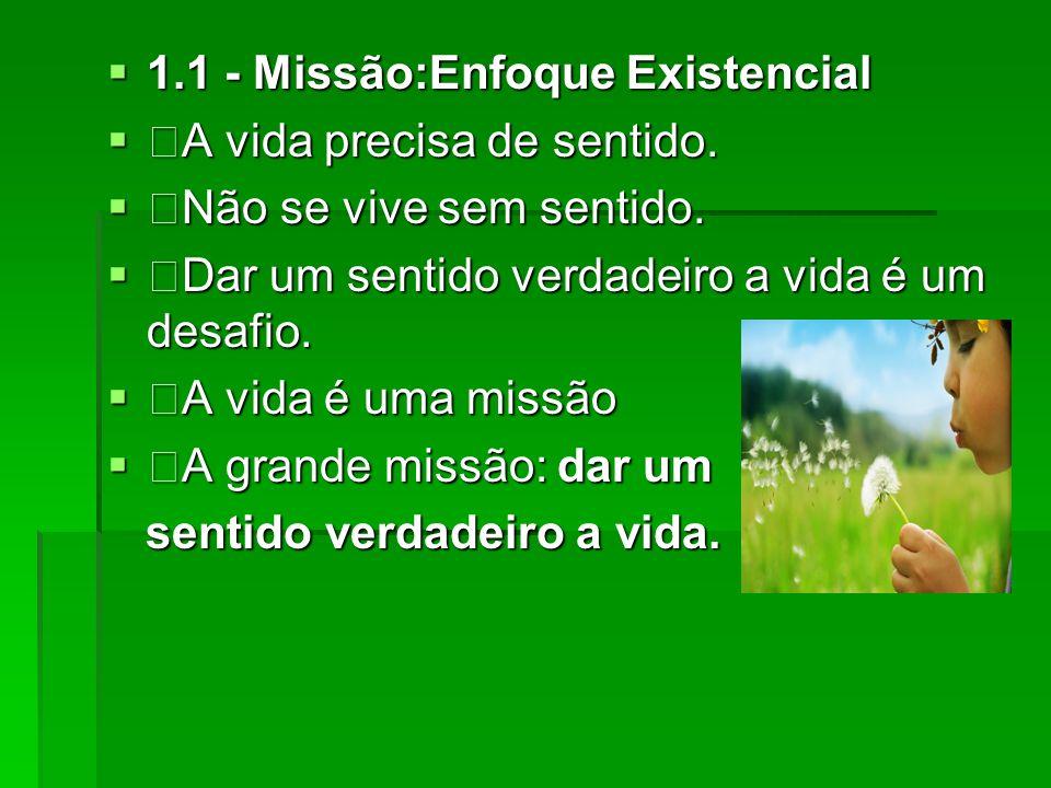 1.1 - Missão:Enfoque Existencial 1.1 - Missão:Enfoque Existencial A vida precisa de sentido. A vida precisa de sentido. Não se vive sem sentido. Não s