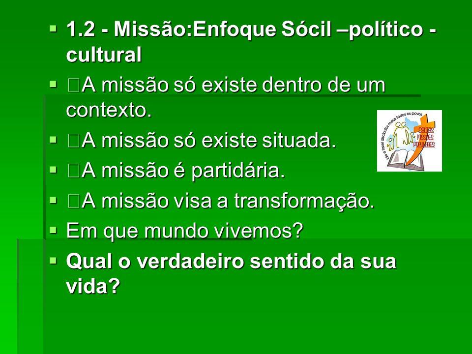 1.2 - Missão:Enfoque Sócil –político - cultural 1.2 - Missão:Enfoque Sócil –político - cultural A missão só existe dentro de um contexto. A missão só