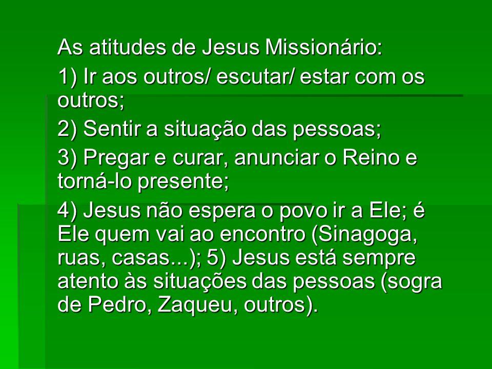As atitudes de Jesus Missionário: 1) Ir aos outros/ escutar/ estar com os outros; 2) Sentir a situação das pessoas; 3) Pregar e curar, anunciar o Rein