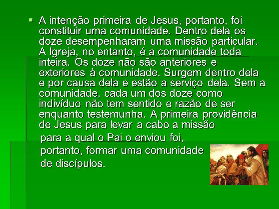 A intenção primeira de Jesus, portanto, foi constituir uma comunidade. Dentro dela os doze desempenharam uma missão particular. A Igreja, no entanto,