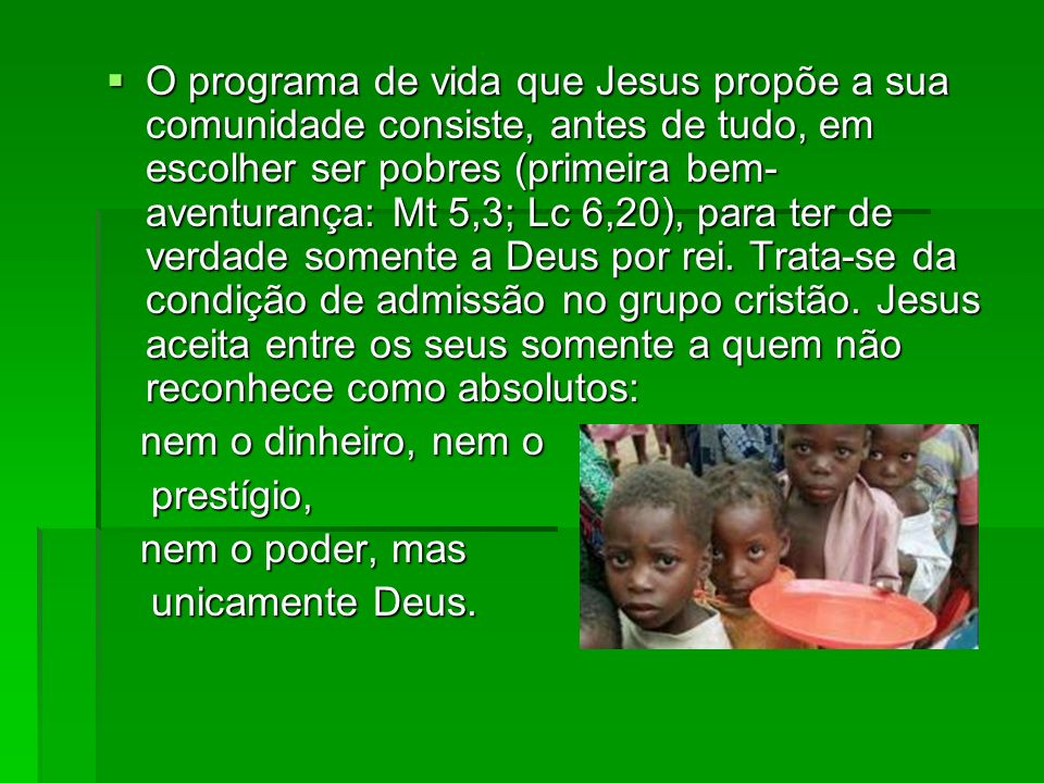 O programa de vida que Jesus propõe a sua comunidade consiste, antes de tudo, em escolher ser pobres (primeira bem- aventurança: Mt 5,3; Lc 6,20), par