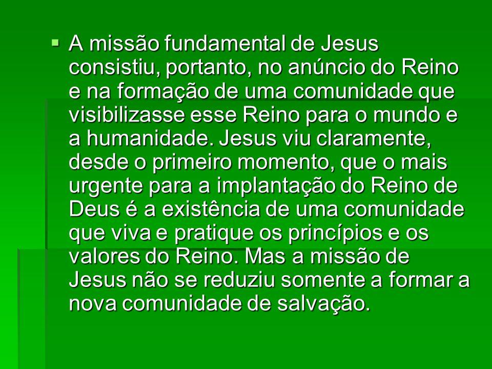 A missão fundamental de Jesus consistiu, portanto, no anúncio do Reino e na formação de uma comunidade que visibilizasse esse Reino para o mundo e a h
