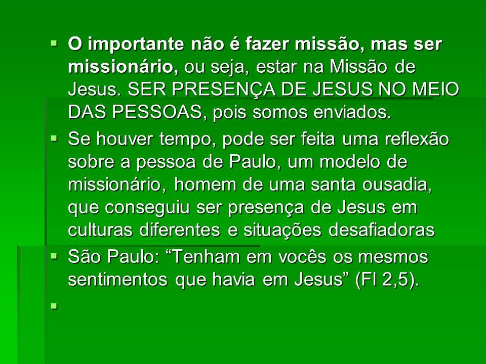 O importante não é fazer missão, mas ser missionário, ou seja, estar na Missão de Jesus. SER PRESENÇA DE JESUS NO MEIO DAS PESSOAS, pois somos enviado