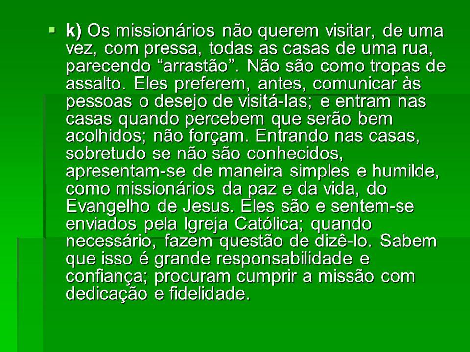 k) Os missionários não querem visitar, de uma vez, com pressa, todas as casas de uma rua, parecendo arrastão. Não são como tropas de assalto. Eles pre