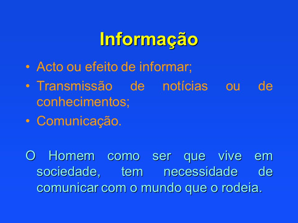Informação Acto ou efeito de informar; Transmissão de notícias ou de conhecimentos; Comunicação. O Homem como ser que vive em sociedade, tem necessida